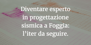 Diventare esperto in progettazione sismica a Foggia: l'iter da seguire.
